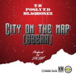 T.R – City On The Map (Gbera) ft. Posly TD, Blaqbonez
