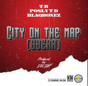 T.R - City On The Map (Gbera) ft. Posly TD, Blaqbonez