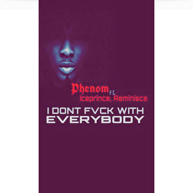 Phenom – I Don't F*ck With Everybody ft. Ice Prince, Reminisce