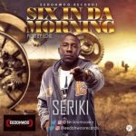 Seriki – Six In Da Morning (Prod. By Echo)
