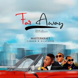 New Music Joint: Masterkraft x Tekno x Flavour ~ Far Away